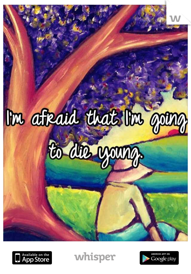 I'm afraid that I'm going to die young.