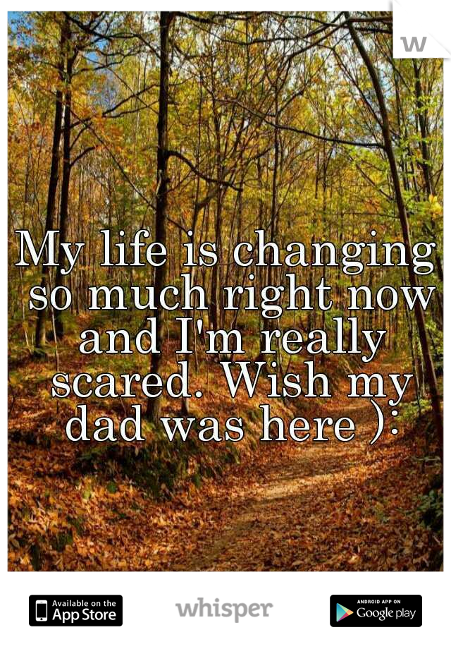 My life is changing so much right now and I'm really scared. Wish my dad was here ):
