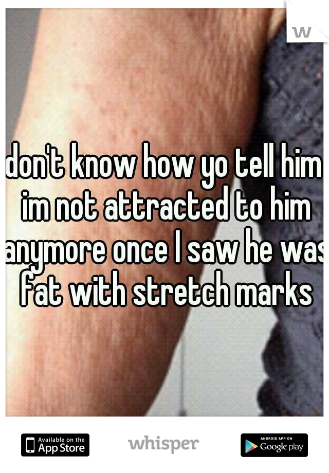 don't know how yo tell him im not attracted to him anymore once I saw he was fat with stretch marks