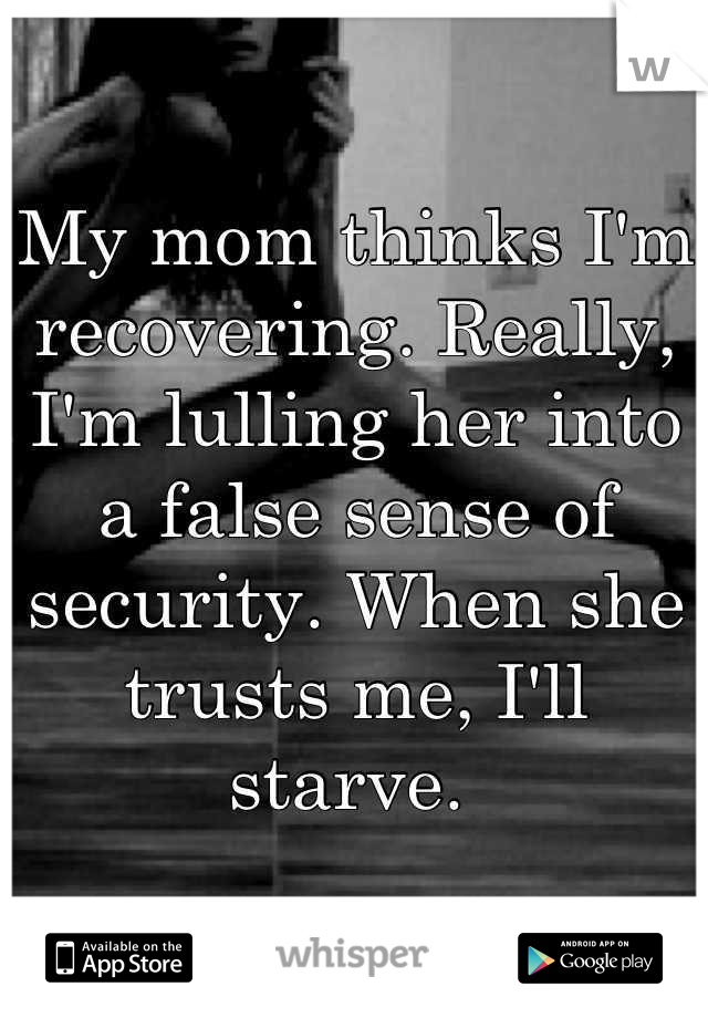 My mom thinks I'm recovering. Really, I'm lulling her into a false sense of security. When she trusts me, I'll starve.