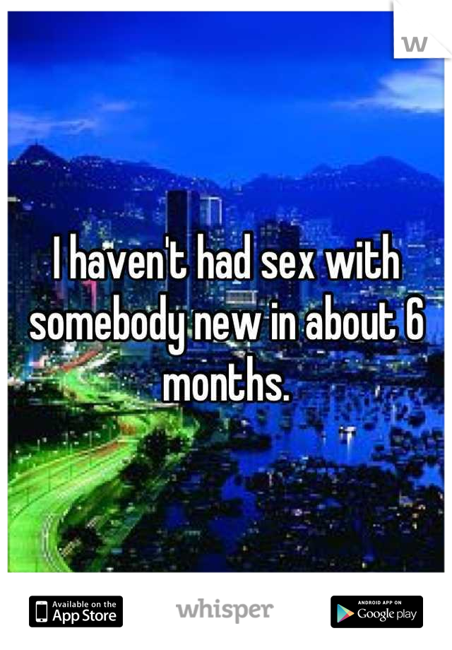 I haven't had sex with somebody new in about 6 months.