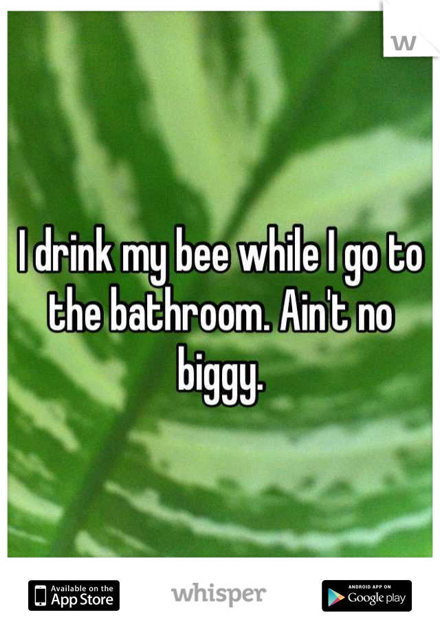 I drink my bee while I go to the bathroom. Ain't no biggy.