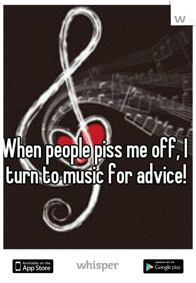 When people piss me off, I turn to music for advice!