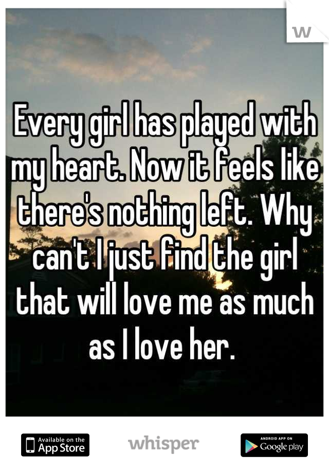 Every girl has played with my heart. Now it feels like there's nothing left. Why can't I just find the girl that will love me as much as I love her.