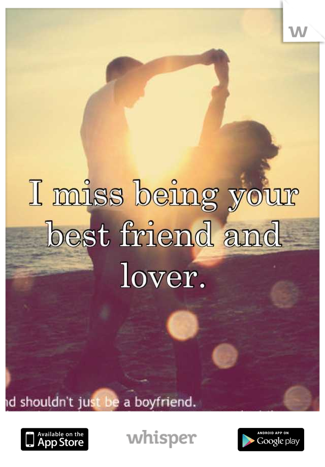 I miss being your best friend and lover.