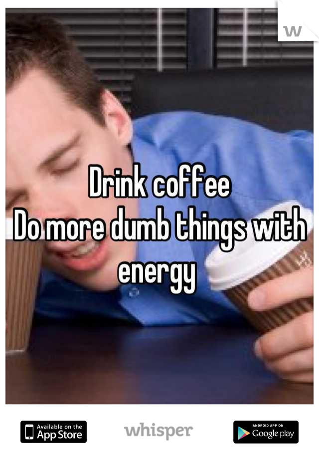 Drink coffee  Do more dumb things with energy