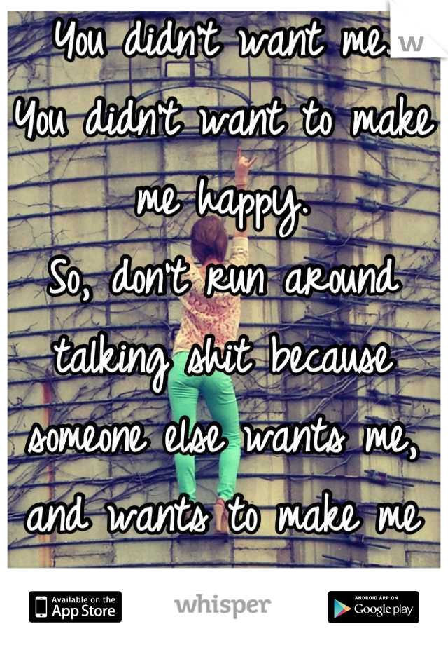 You didn't want me.  You didn't want to make me happy. So, don't run around talking shit because someone else wants me, and wants to make me happy.