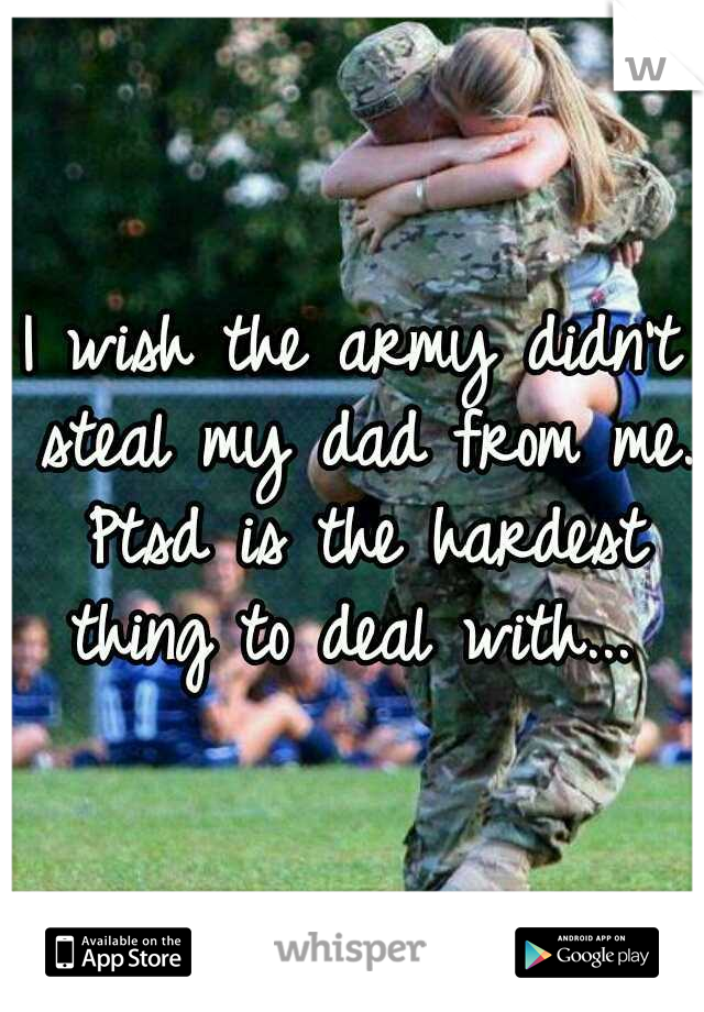 I wish the army didn't steal my dad from me. Ptsd is the hardest thing to deal with...