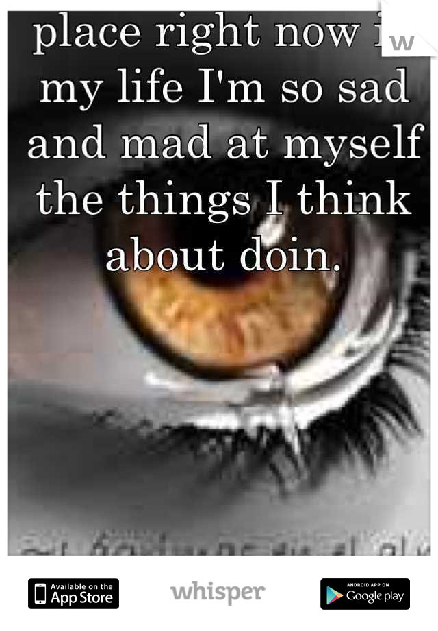 I'm so not in a good place right now in my life I'm so sad and mad at myself the things I think about doin.