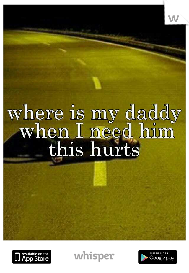 where is my daddy when I need him this hurts