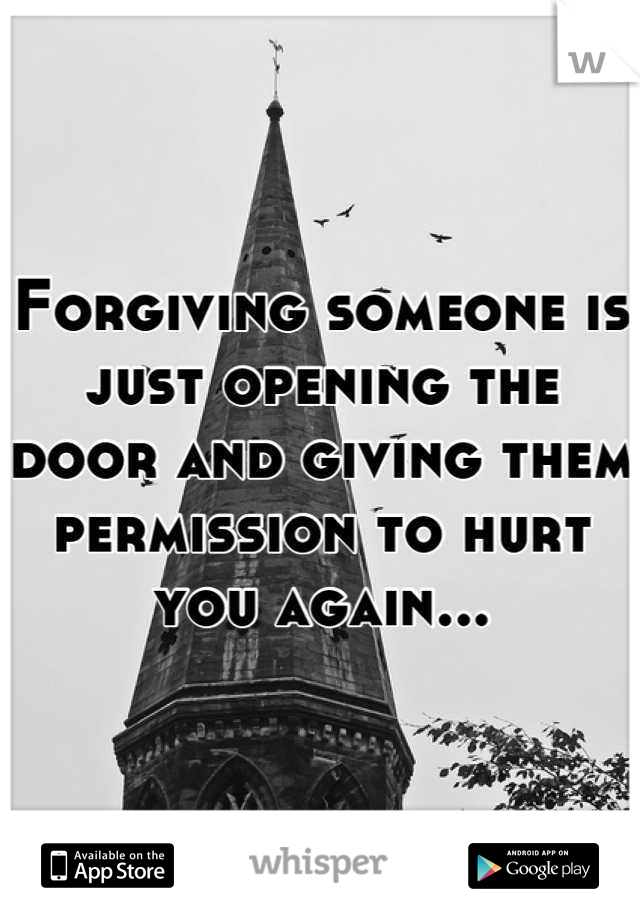 Forgiving someone is just opening the door and giving them permission to hurt you again...