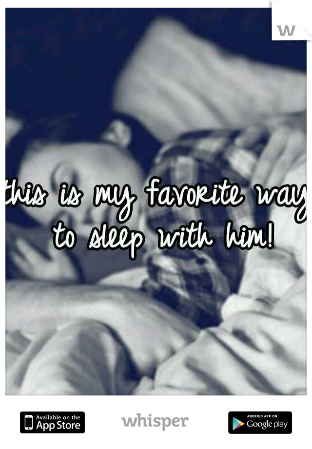 this is my favorite way to sleep with him!