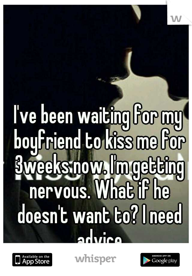 I've been waiting for my boyfriend to kiss me for 3weeks now. I'm getting nervous. What if he doesn't want to? I need advice