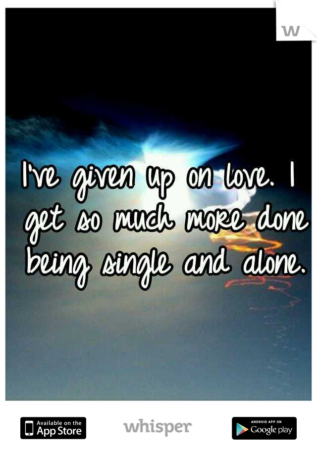I've given up on love. I get so much more done being single and alone.