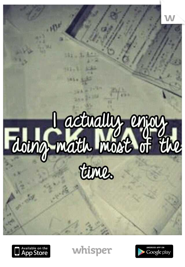 I actually enjoy doing math most of the time.