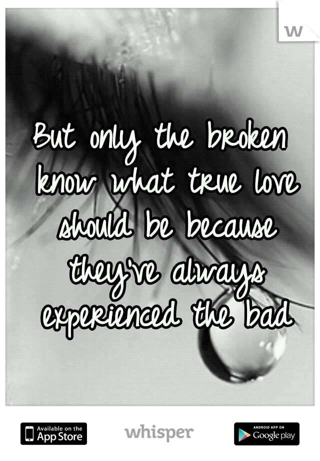 But only the broken know what true love should be because they've always experienced the bad