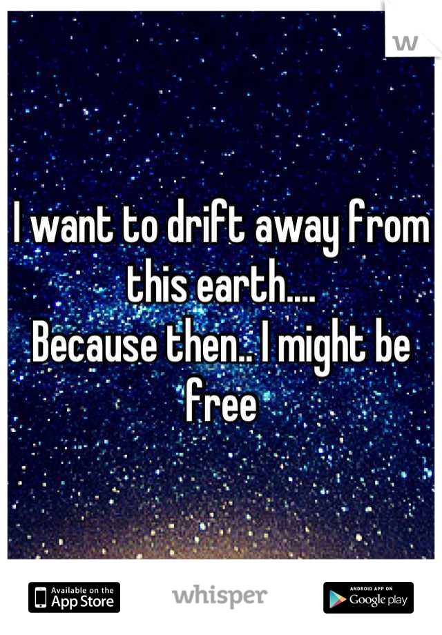 I want to drift away from this earth....  Because then.. I might be free