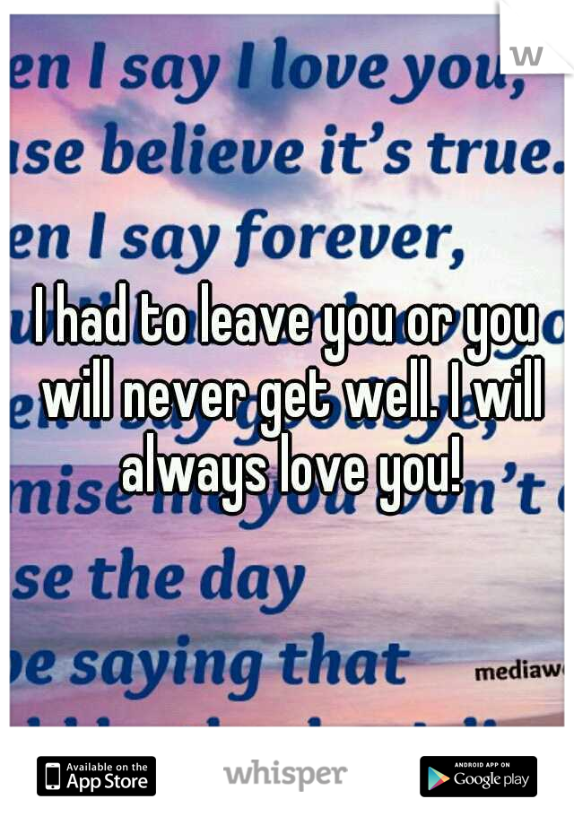 I had to leave you or you will never get well. I will always love you!