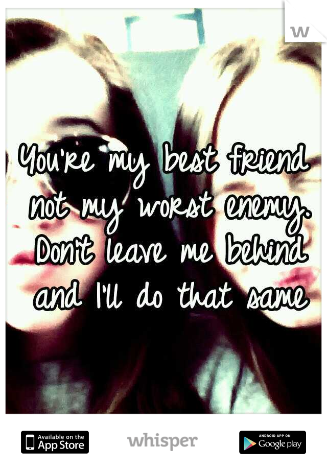 You're my best friend not my worst enemy. Don't leave me behind and I'll do that same
