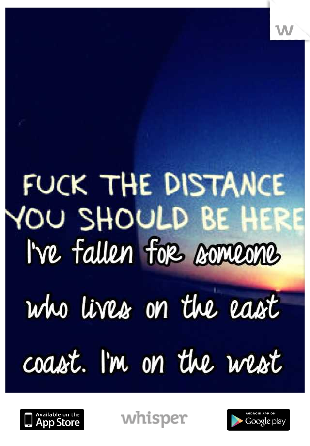 I've fallen for someone who lives on the east coast. I'm on the west coast =\