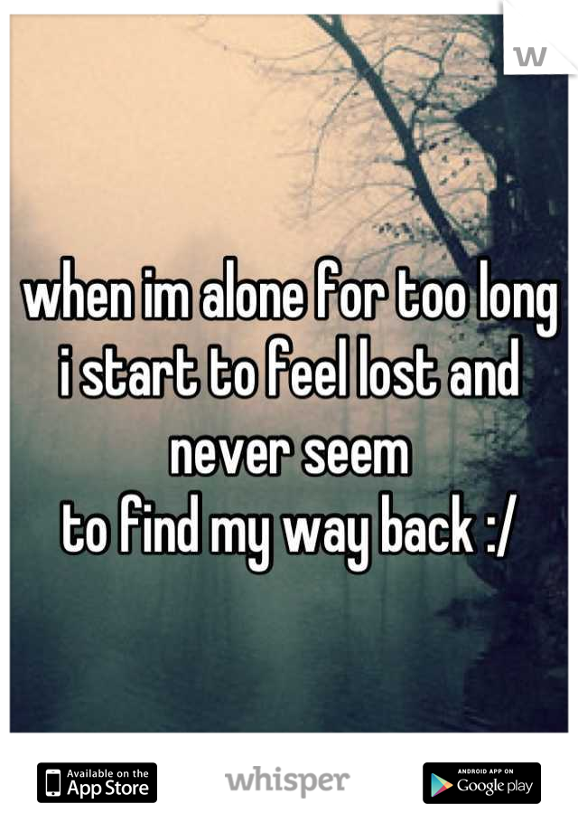 when im alone for too long  i start to feel lost and never seem  to find my way back :/