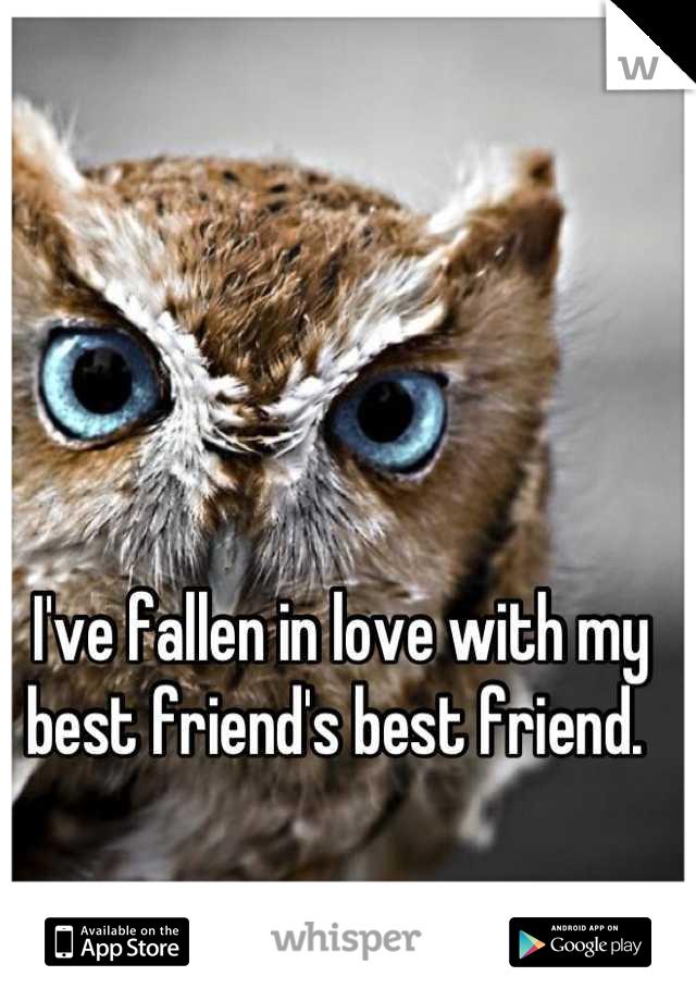 I've fallen in love with my best friend's best friend.