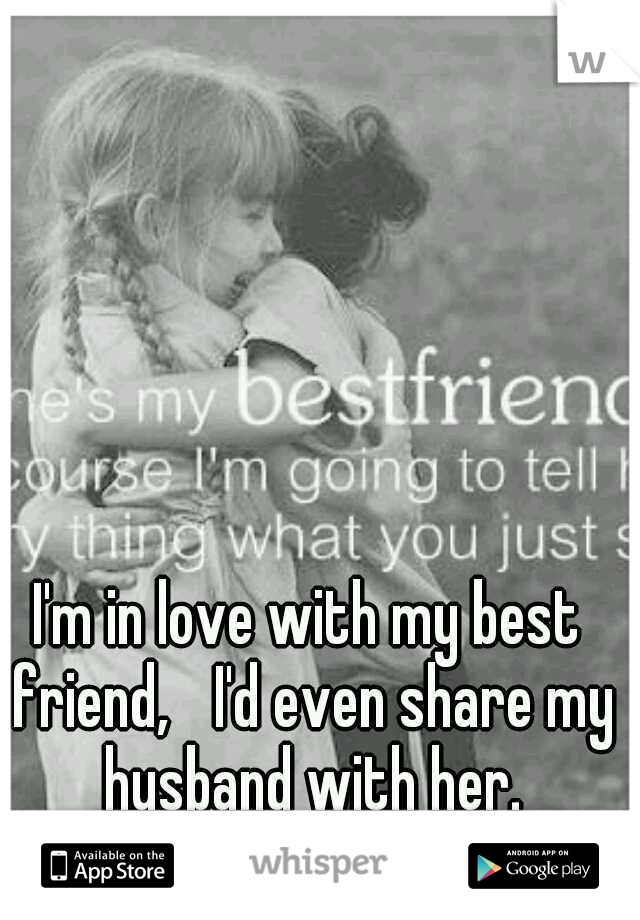 I'm in love with my best friend,  I'd even share my husband with her.