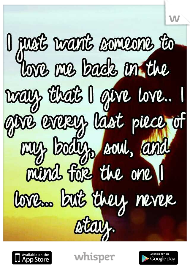 I just want someone to love me back in the way that I give love.. I give every last piece of my body, soul, and mind for the one I love... but they never stay.