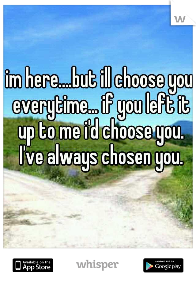 im here....but ill choose you everytime... if you left it up to me i'd choose you. I've always chosen you.