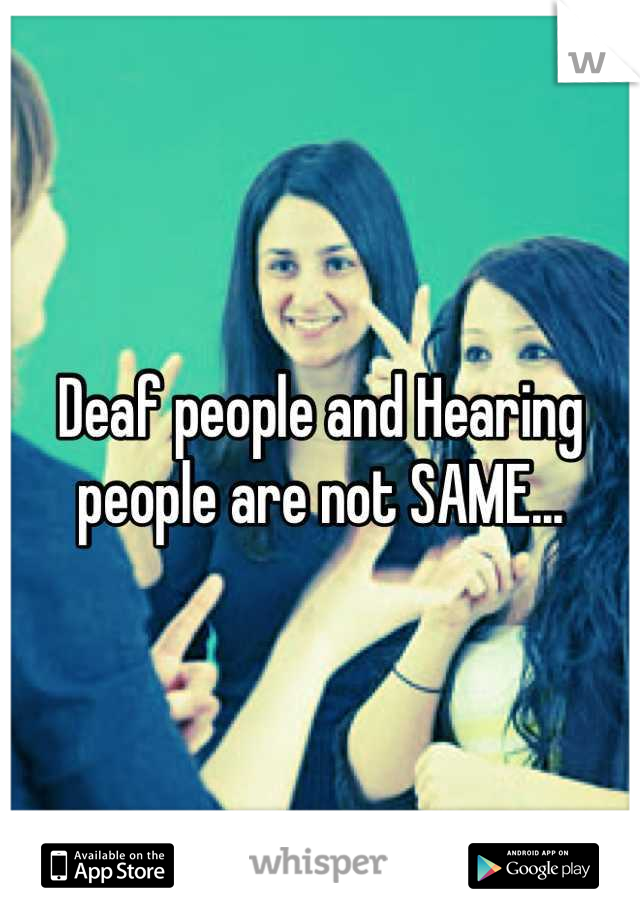 Deaf people and Hearing people are not SAME...