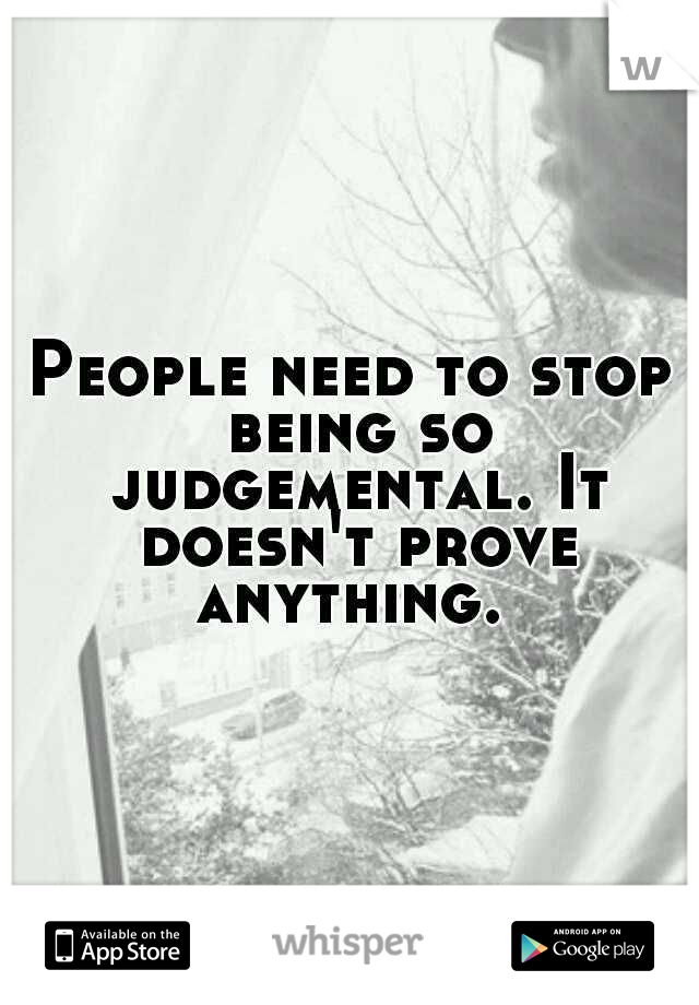 People need to stop being so judgemental. It doesn't prove anything.