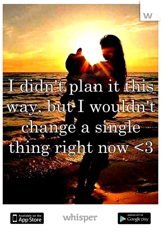 I didn't plan it this way, but I wouldn't change a single thing right now <3