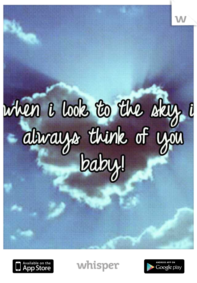 when i look to the sky i always think of you baby!