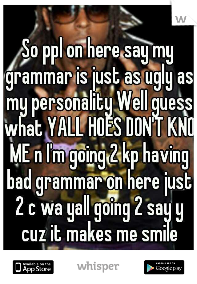 So ppl on here say my grammar is just as ugly as my personality Well guess what YALL HOES DON'T KNO ME n I'm going 2 kp having bad grammar on here just 2 c wa yall going 2 say y cuz it makes me smile