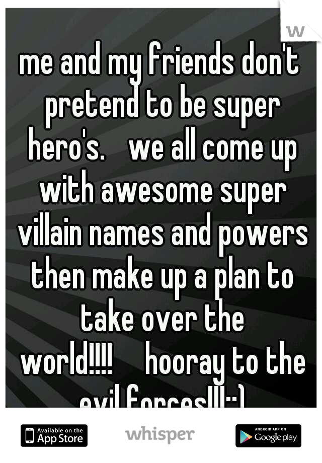 me and my friends don't pretend to be super hero's.  we all come up with awesome super villain names and powers then make up a plan to take over the world!!!!  hooray to the evil forces!!!::)
