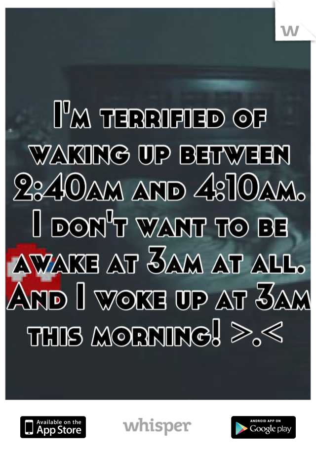 I'm terrified of waking up between 2:40am and 4:10am. I don't want to be awake at 3am at all. And I woke up at 3am this morning! >.<