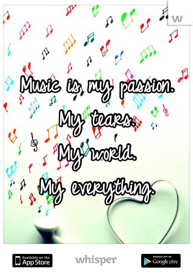 Music is my passion.  My tears. My world. My everything.