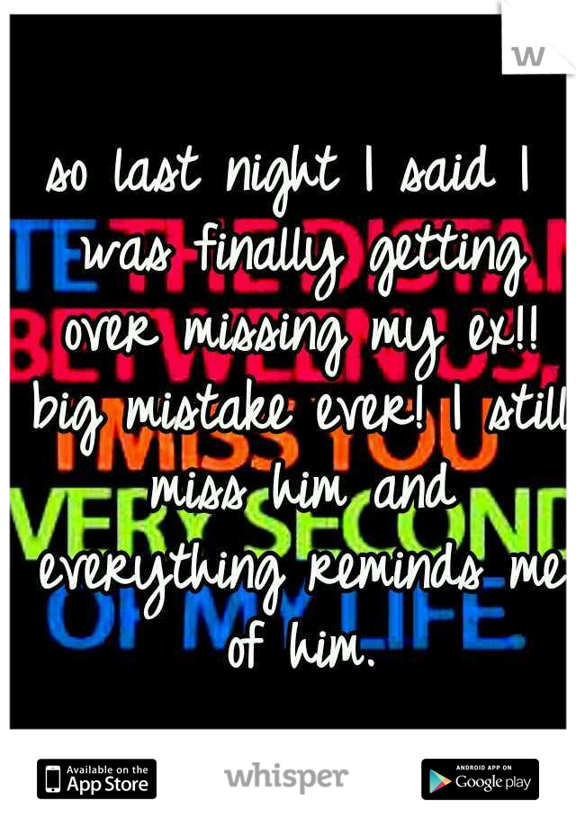 so last night I said I was finally getting over missing my ex!! big mistake ever! I still miss him and everything reminds me of him.
