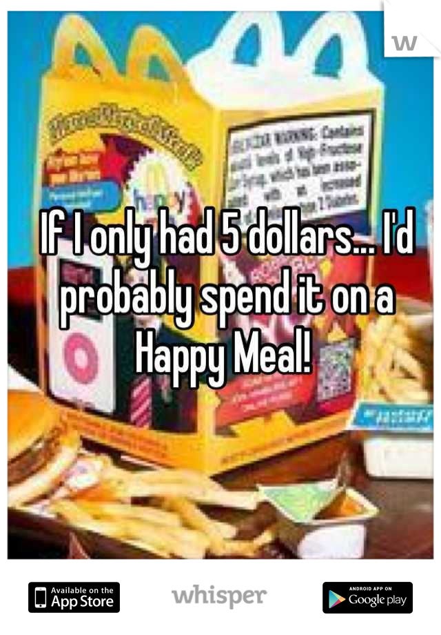 If I only had 5 dollars... I'd probably spend it on a Happy Meal!