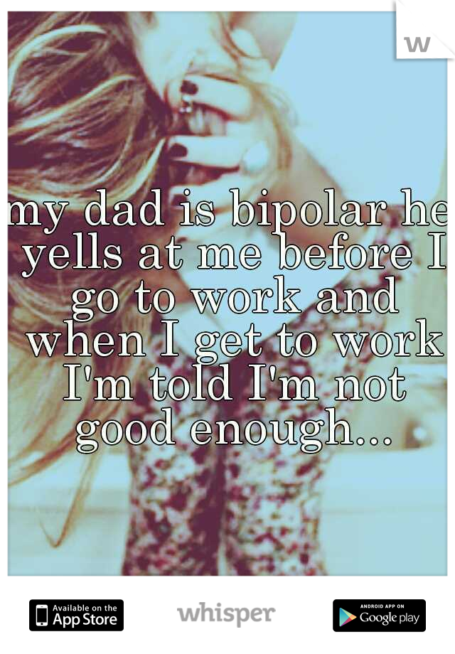 my dad is bipolar he yells at me before I go to work and when I get to work I'm told I'm not good enough...