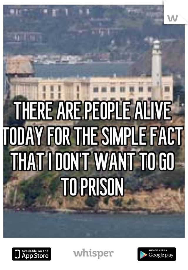 THERE ARE PEOPLE ALIVE TODAY FOR THE SIMPLE FACT THAT I DON'T WANT TO GO TO PRISON