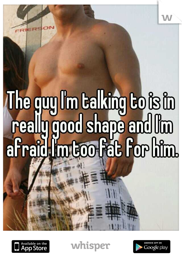 The guy I'm talking to is in really good shape and I'm afraid I'm too fat for him.