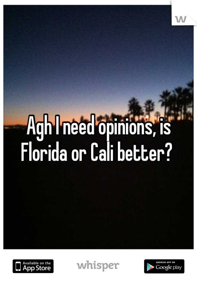 Agh I need opinions, is Florida or Cali better?