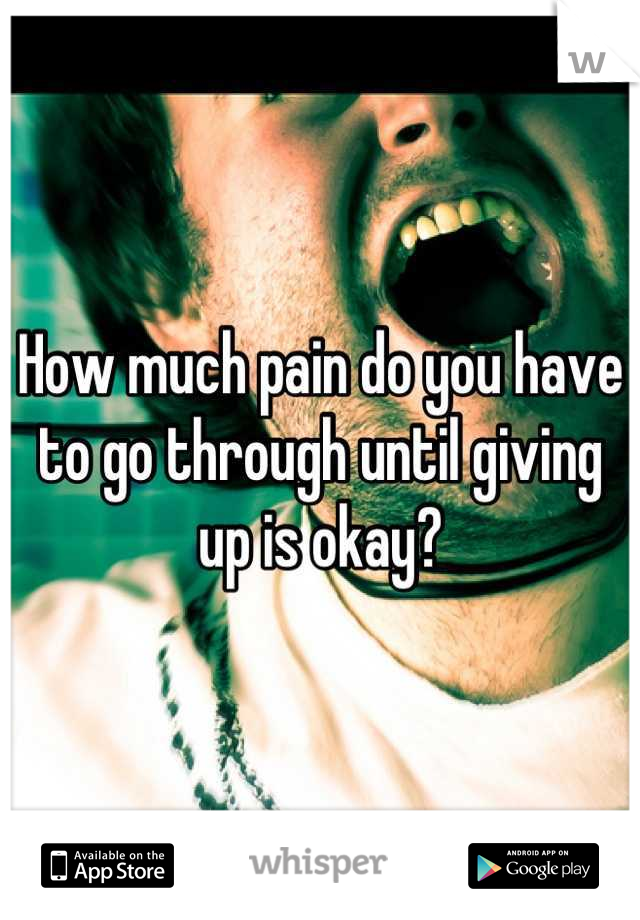 How much pain do you have to go through until giving up is okay?