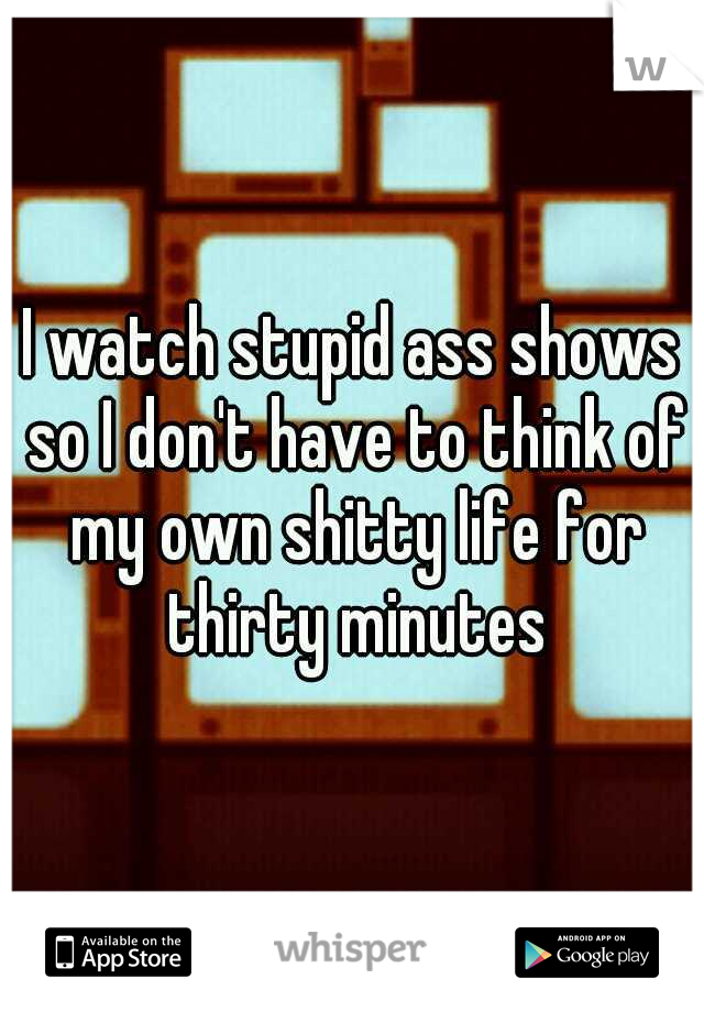I watch stupid ass shows so I don't have to think of my own shitty life for thirty minutes