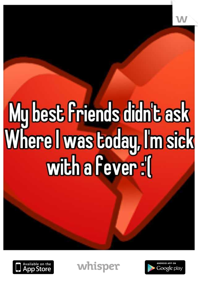 My best friends didn't ask  Where I was today, I'm sick with a fever :'(