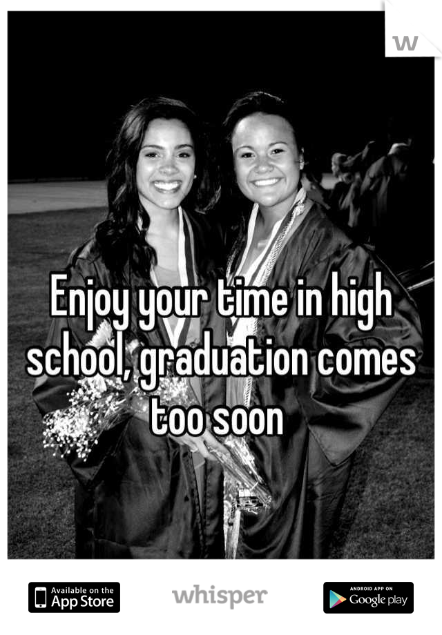 Enjoy your time in high school, graduation comes too soon
