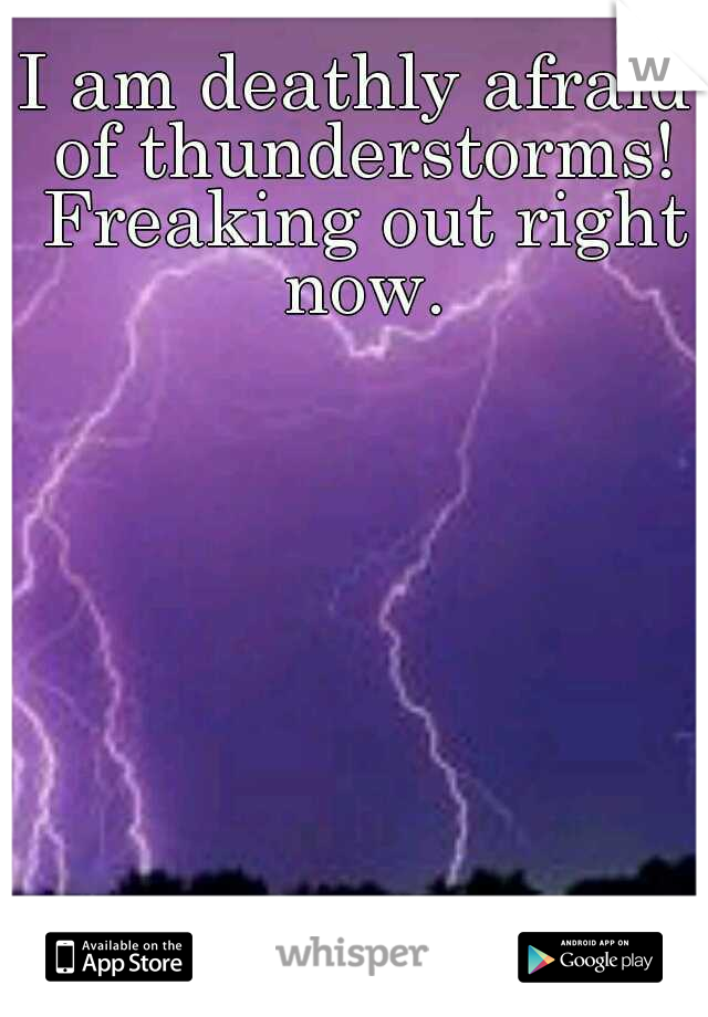 I am deathly afraid of thunderstorms! Freaking out right now.