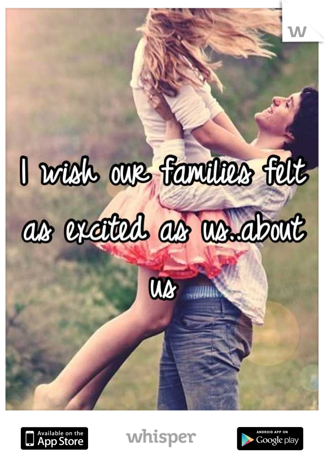 I wish our families felt as excited as us..about us