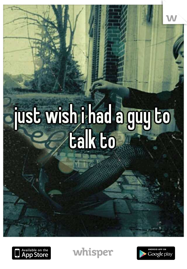 just wish i had a guy to talk to